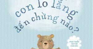 """Cùng con vượt qua nỗi lo lắng (Đọc """"Gấu ơi, con lo lắng đến chừng nào?"""", Jayneen Sanders, Phương Thúy dịch,  Nhã Nam & NXB Dân Trí, 2020)"""